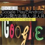 【2018年9月】初心者用 Google PlayでAndroidアプリ公開方法(個人・法人共通)〜①Googleアカウントの登録編〜