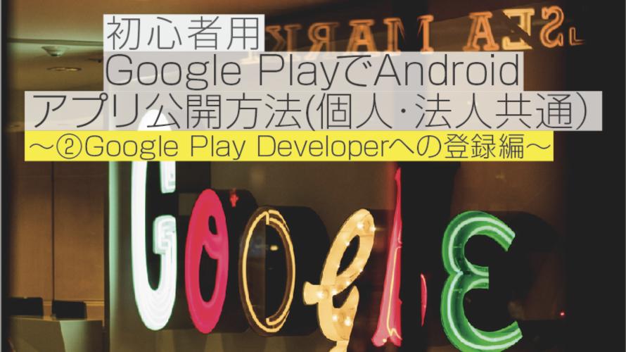 【2018年9月】初心者用 Google PlayでAndroidアプリ公開方法(個人・法人共通)〜②Google Play Developerへの登録編〜