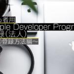 【2018年8月】初心者用 Apple Developer Program 登録方法(法人)~③登録方法編~