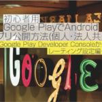 【2018年9月】初心者用 Google PlayでAndroidアプリ公開方法(個人・法人共通)〜⑤Google Play Developer Console からレーティング設定編〜