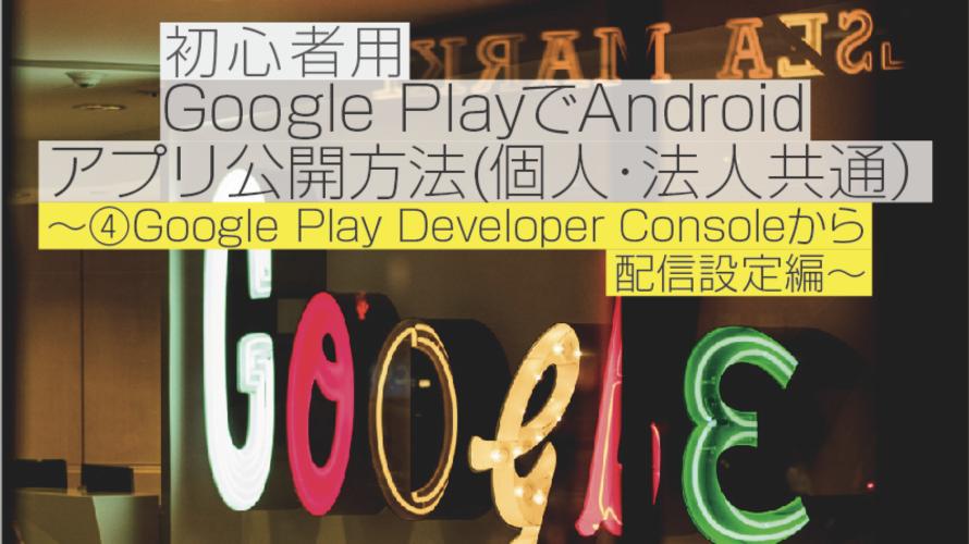 【2018年9月】初心者用 Google PlayでAndroidアプリ公開方法(個人・法人共通)〜④Google Play Developer Console から配信設定編〜