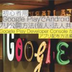 【2018年9月】初心者用 Google PlayでAndroidアプリ公開方法(個人・法人共通)〜⑥Google Play Developer Console からアプリ配布方法編〜